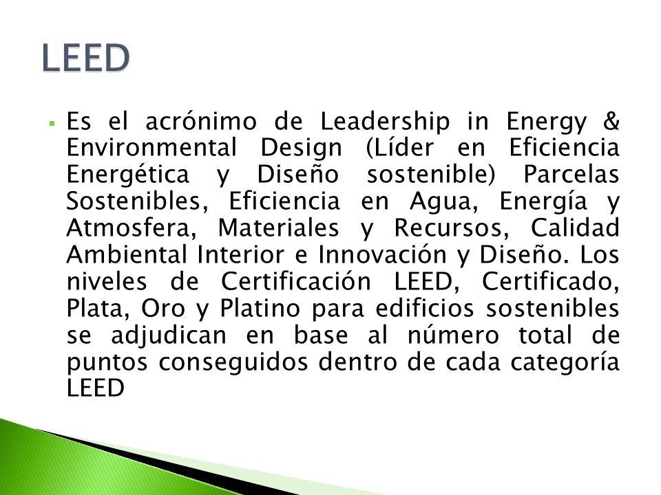 Es el acrónimo de Leadership in Energy & Environmental Design (Líder en Eficiencia Energética y Diseño sostenible) Parcelas Sostenibles, Eficiencia en Agua, Energía y Atmosfera, Materiales y Recursos, Calidad Ambiental Interior e Innovación y Diseño.