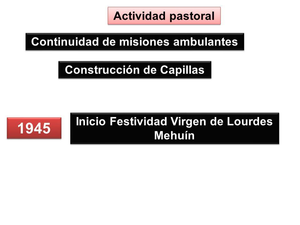 Construcción de Capillas Actividad pastoral Continuidad de misiones ambulantes 1945 Inicio Festividad Virgen de Lourdes Mehuín
