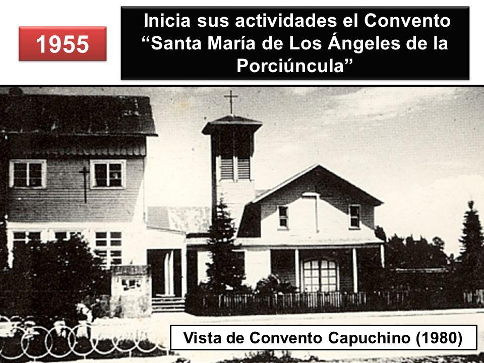 1955 Inicia sus actividades el Convento Santa María de Los Ángeles de la Porciúncula Vista de Convento Capuchino (1980)
