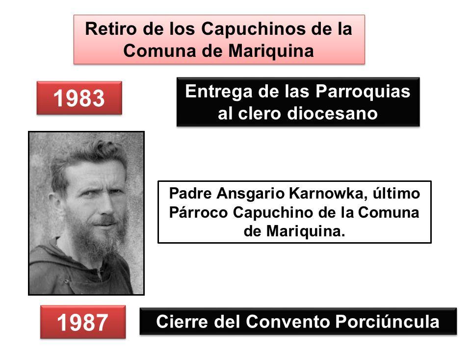 1983 Entrega de las Parroquias al clero diocesano 1987 Cierre del Convento Porciúncula Retiro de los Capuchinos de la Comuna de Mariquina Padre Ansgario Karnowka, último Párroco Capuchino de la Comuna de Mariquina.