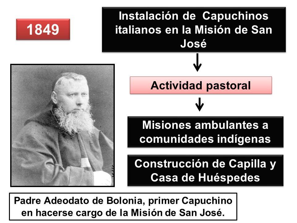 1849 Instalación de Capuchinos italianos en la Misión de San José Construcción de Capilla y Casa de Huéspedes Padre Adeodato de Bolonia, primer Capuchino en hacerse cargo de la Misión de San José.