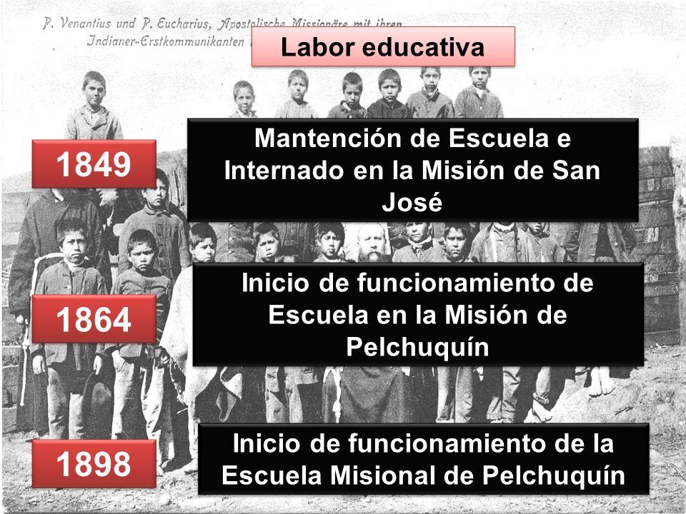 1849 Mantención de Escuela e Internado en la Misión de San José Labor educativa 1864 Inicio de funcionamiento de Escuela en la Misión de Pelchuquín 1898 Inicio de funcionamiento de la Escuela Misional de Pelchuquín