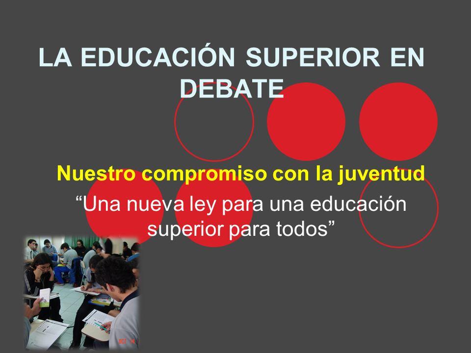 LA EDUCACIÓN SUPERIOR EN DEBATE Nuestro compromiso con la juventud Una nueva ley para una educación superior para todos