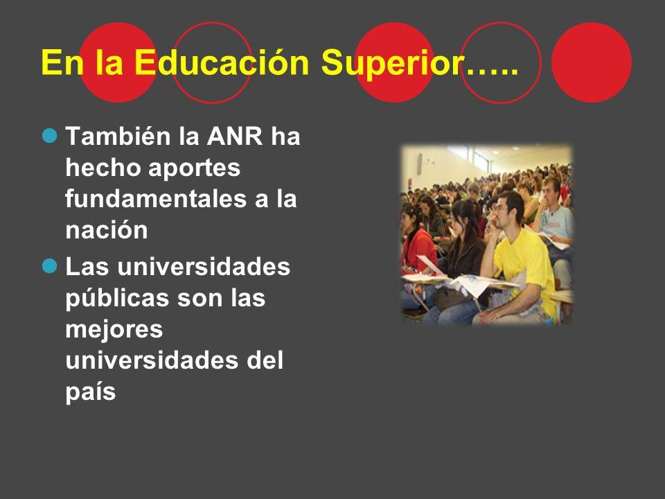 En la Educación Superior….. También la ANR ha hecho aportes fundamentales a la nación Las universidades públicas son las mejores universidades del paí