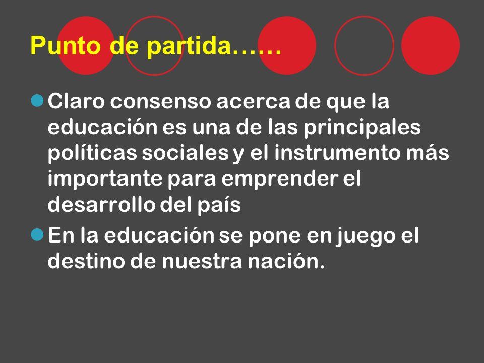 Punto de partida…… Claro consenso acerca de que la educación es una de las principales políticas sociales y el instrumento más importante para emprender el desarrollo del país En la educación se pone en juego el destino de nuestra nación.