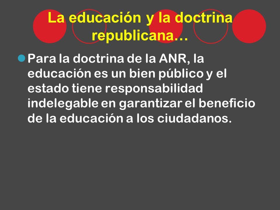 La educación y la doctrina republicana… Para la doctrina de la ANR, la educación es un bien público y el estado tiene responsabilidad indelegable en garantizar el beneficio de la educación a los ciudadanos.