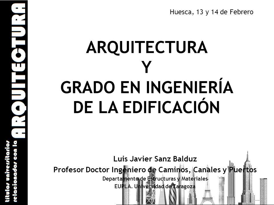 ARQUITECTURA Y GRADO EN INGENIERÍA DE LA EDIFICACIÓN Luis Javier Sanz Balduz Profesor Doctor Ingeniero de Caminos, Canales y Puertos Departamento de E