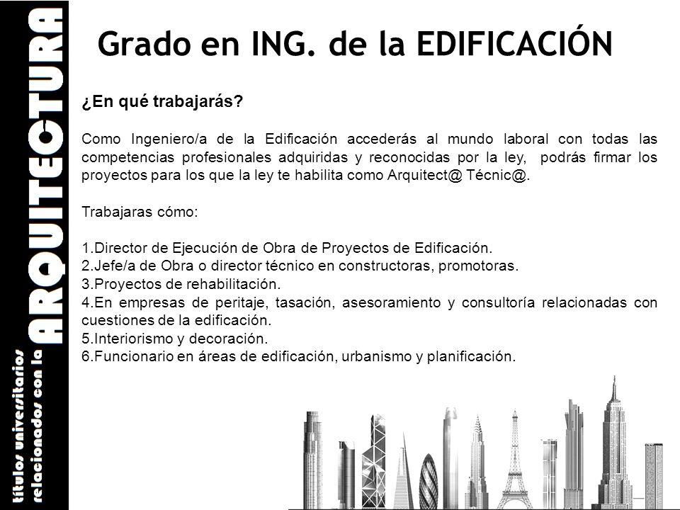 Grado en ING. de la EDIFICACIÓN ¿En qué trabajarás? Como Ingeniero/a de la Edificación accederás al mundo laboral con todas las competencias profesion