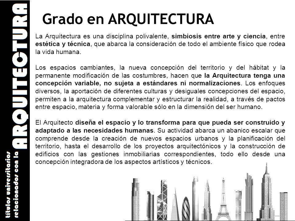 Grado en ARQUITECTURA La Arquitectura es una disciplina polivalente, simbiosis entre arte y ciencia, entre estética y técnica, que abarca la considera