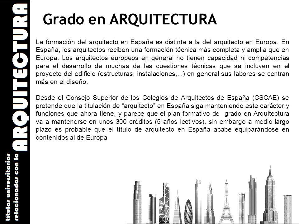 Grado en ARQUITECTURA La formación del arquitecto en España es distinta a la del arquitecto en Europa. En España, los arquitectos reciben una formació