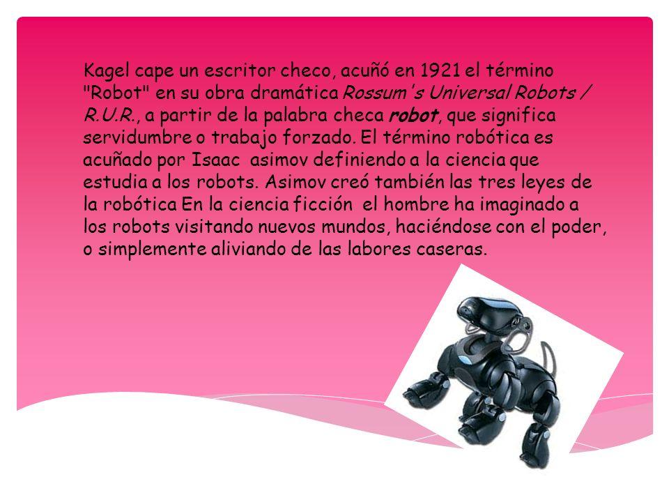 Kagel cape un escritor checo, acuñó en 1921 el término Robot en su obra dramática Rossum s Universal Robots / R.U.R., a partir de la palabra checa robot, que significa servidumbre o trabajo forzado.