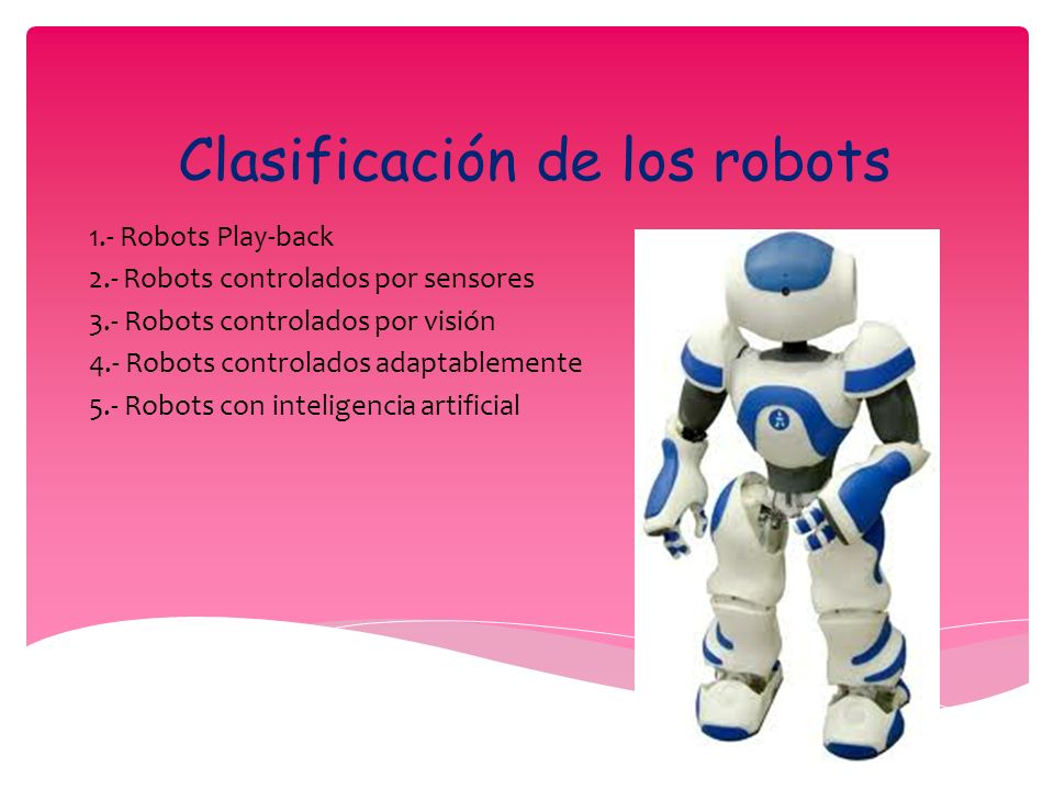 Clasificación de los robots 1.- Robots Play-back 2.- Robots controlados por sensores 3.- Robots controlados por visión 4.- Robots controlados adaptablemente 5.- Robots con inteligencia artificial