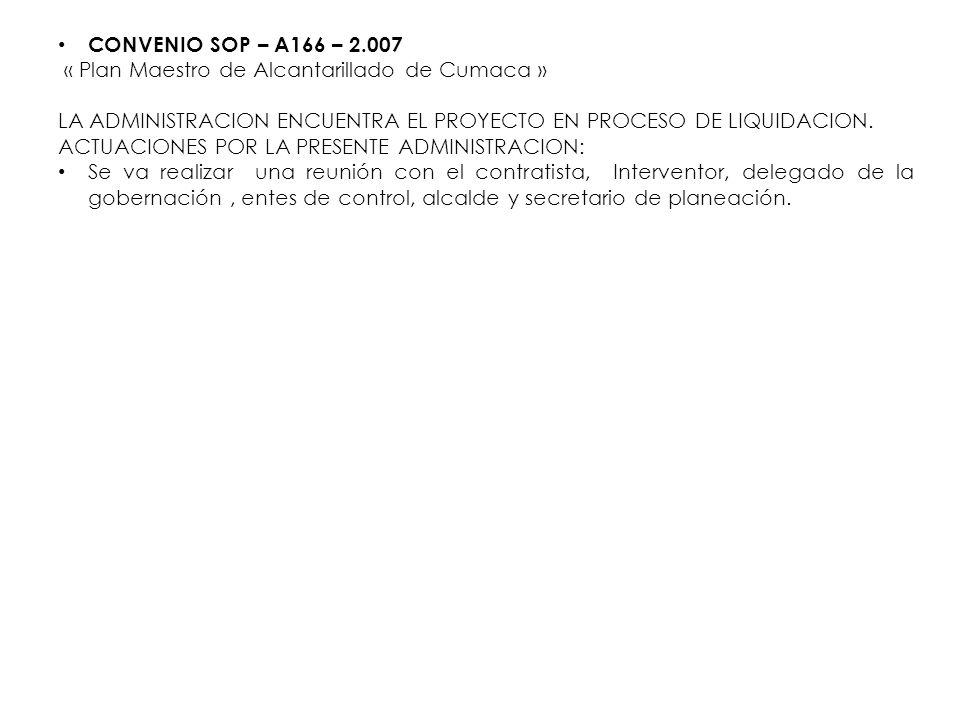 CONVENIO SOP – A166 – 2.007 « Plan Maestro de Alcantarillado de Cumaca » LA ADMINISTRACION ENCUENTRA EL PROYECTO EN PROCESO DE LIQUIDACION. ACTUACIONE