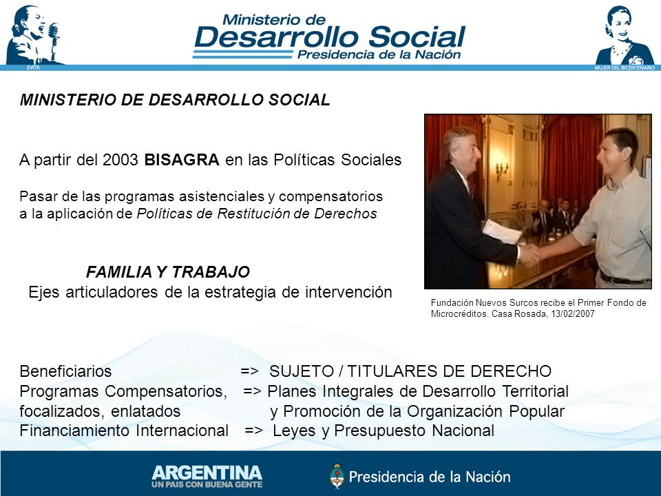 MINISTERIO DE DESARROLLO SOCIAL A partir del 2003 BISAGRA en las Políticas Sociales Pasar de las programas asistenciales y compensatorios a la aplicac