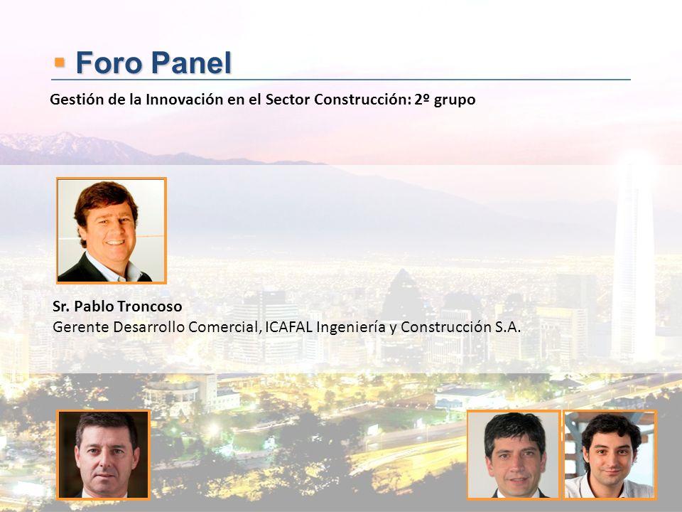 Foro Panel Foro Panel Sr. Pablo Troncoso Gerente Desarrollo Comercial, ICAFAL Ingeniería y Construcción S.A. Gestión de la Innovación en el Sector Con