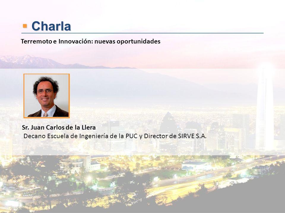 Charla Charla Sr. Juan Carlos de la Llera Decano Escuela de Ingeniería de la PUC y Director de SIRVE S.A. Terremoto e Innovación: nuevas oportunidades