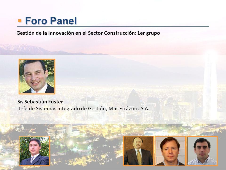 Foro Panel Foro Panel Sr. Sebastián Fuster Jefe de Sistemas Integrado de Gestión, Mas Errázuriz S.A. Gestión de la Innovación en el Sector Construcció
