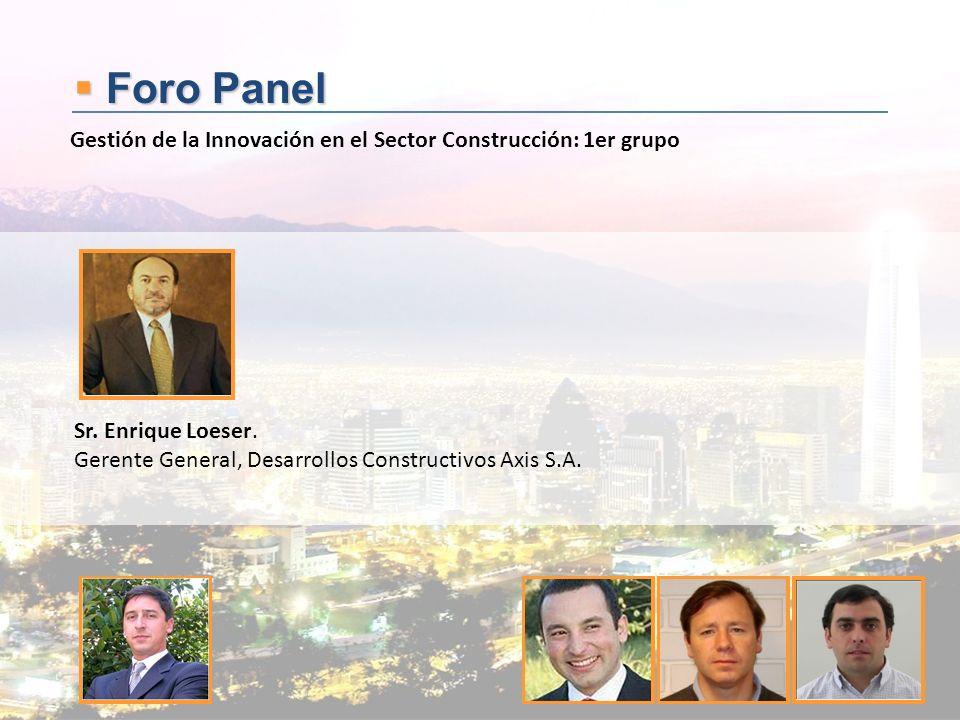 Foro Panel Foro Panel Sr. Enrique Loeser. Gerente General, Desarrollos Constructivos Axis S.A. Gestión de la Innovación en el Sector Construcción: 1er