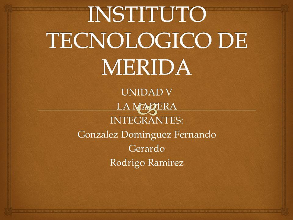 UNIDAD V LA MADERA INTEGRANTES: Gonzalez Dominguez Fernando Gerardo Rodrigo Ramirez