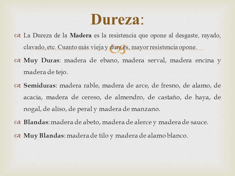 La Dureza de la Madera es la resistencia que opone al desgaste, rayado, clavado, etc.
