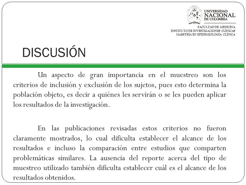 DISCUSIÓN Un aspecto de gran importancia en el muestreo son los criterios de inclusión y exclusión de los sujetos, pues esto determina la población objeto, es decir a quiénes les servirán o se les pueden aplicar los resultados de la investigación.