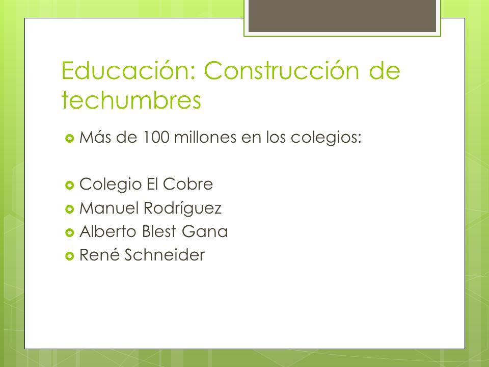 Educación: Construcción de techumbres Más de 100 millones en los colegios: Colegio El Cobre Manuel Rodríguez Alberto Blest Gana René Schneider