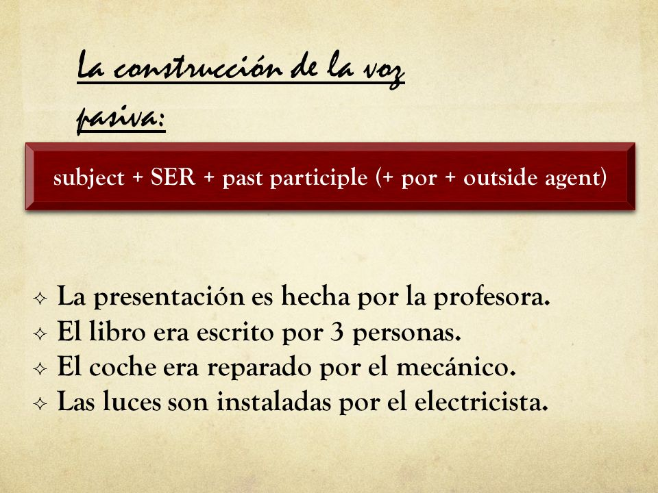 subject + SER + past participle (+ por + outside agent) La construcción de la voz pasiva: La presentación es hecha por la profesora.
