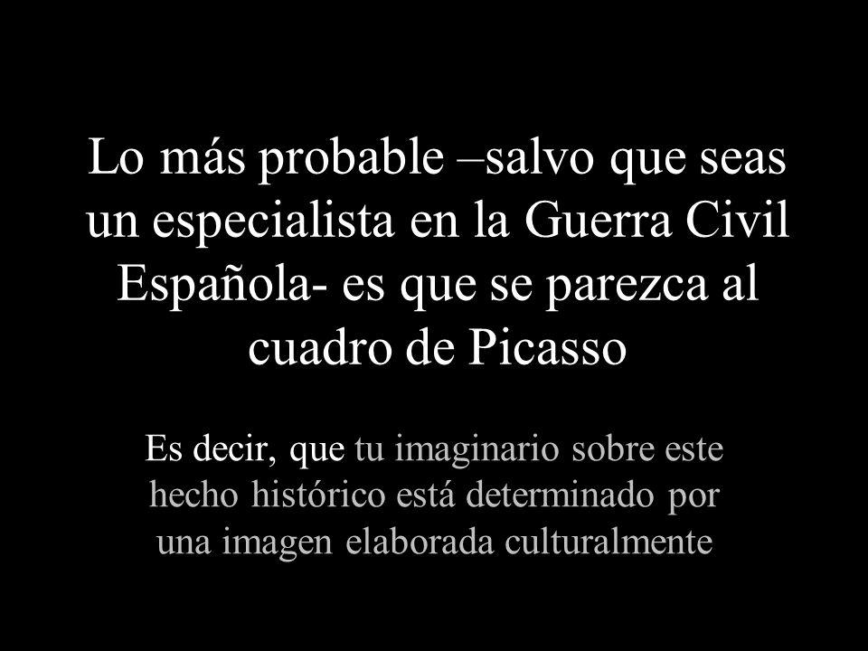 Lo más probable –salvo que seas un especialista en la Guerra Civil Española- es que se parezca al cuadro de Picasso Es decir, que tu imaginario sobre este hecho histórico está determinado por una imagen elaborada culturalmente