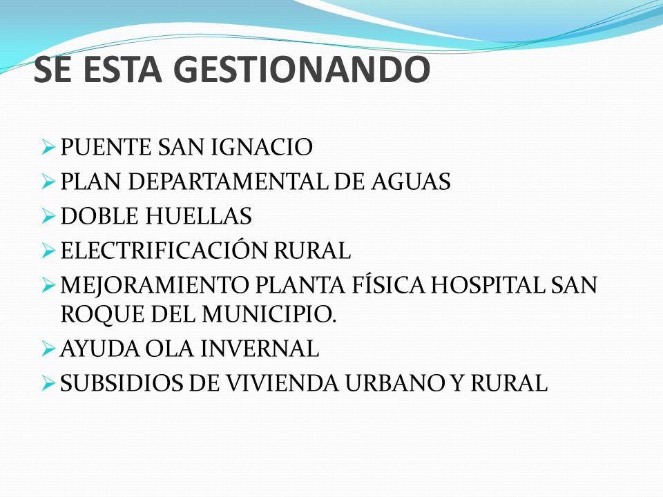 SE ESTA GESTIONANDO PUENTE SAN IGNACIO PLAN DEPARTAMENTAL DE AGUAS DOBLE HUELLAS ELECTRIFICACIÓN RURAL MEJORAMIENTO PLANTA FÍSICA HOSPITAL SAN ROQUE DEL MUNICIPIO.