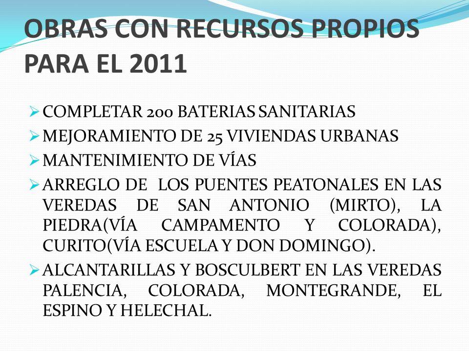 OBRAS CON RECURSOS PROPIOS PARA EL 2011 COMPLETAR 200 BATERIAS SANITARIAS MEJORAMIENTO DE 25 VIVIENDAS URBANAS MANTENIMIENTO DE VÍAS ARREGLO DE LOS PUENTES PEATONALES EN LAS VEREDAS DE SAN ANTONIO (MIRTO), LA PIEDRA(VÍA CAMPAMENTO Y COLORADA), CURITO(VÍA ESCUELA Y DON DOMINGO).