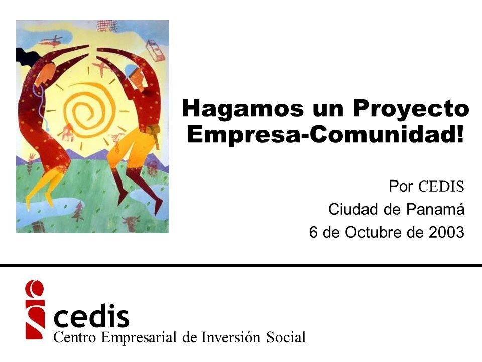 Hagamos un Proyecto Empresa-Comunidad! Por CEDIS Ciudad de Panamá 6 de Octubre de 2003 Centro Empresarial de Inversión Social cedis