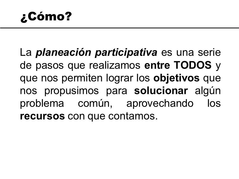 ¿Cómo? La planeación participativa es una serie de pasos que realizamos entre TODOS y que nos permiten lograr los objetivos que nos propusimos para so