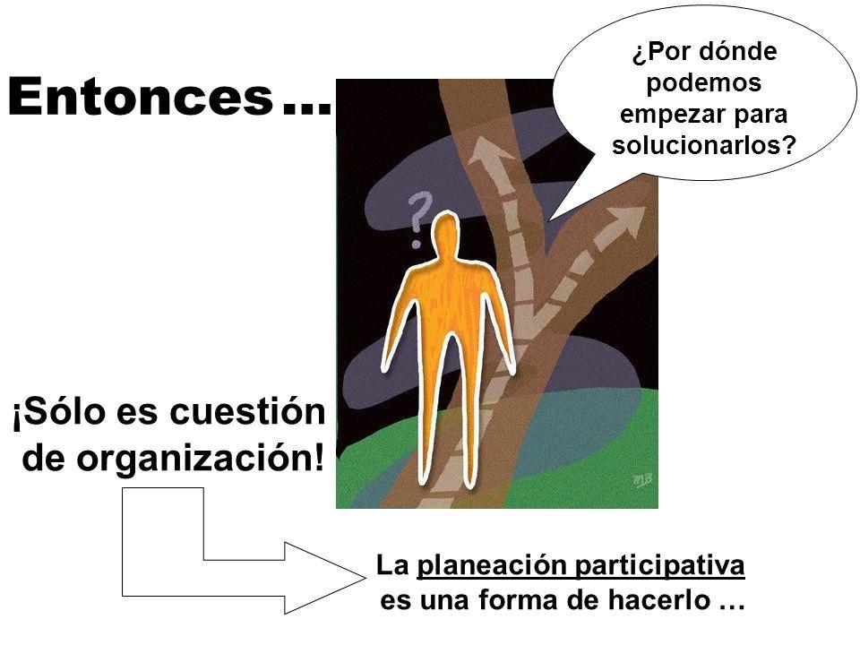 Entonces … ¿Por dónde podemos empezar para solucionarlos? ¡Sólo es cuestión de organización! La planeación participativa es una forma de hacerlo …