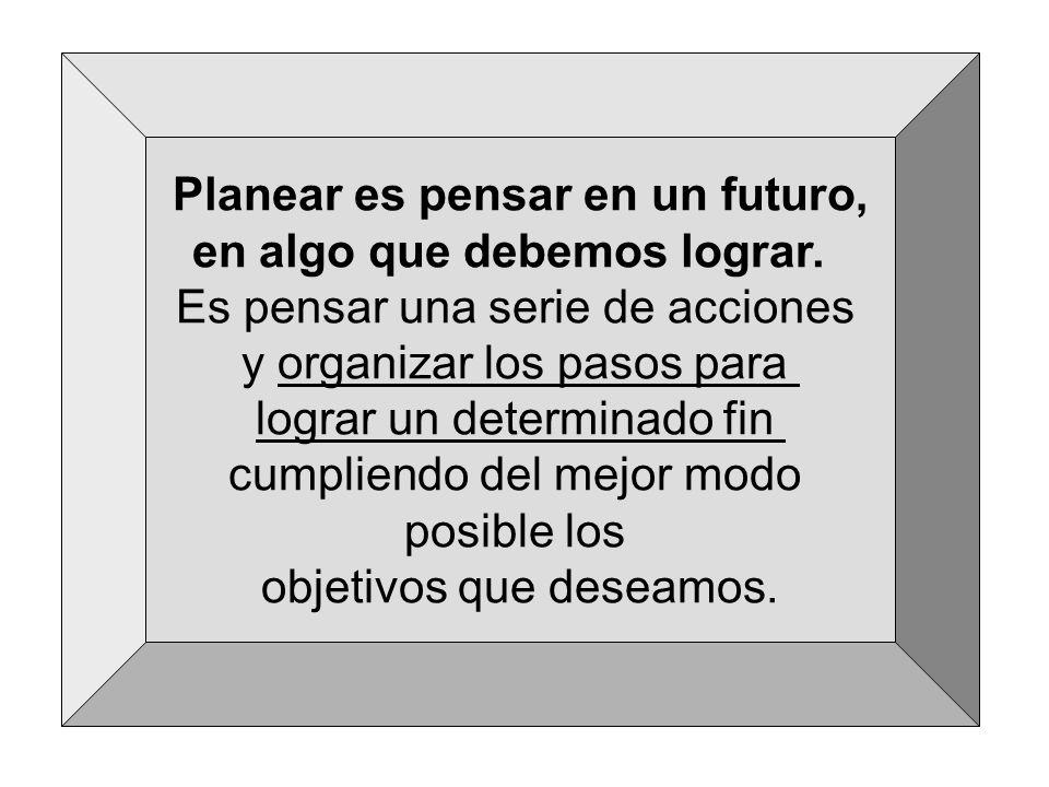 Planear es pensar en un futuro, en algo que debemos lograr. Es pensar una serie de acciones y organizar los pasos para lograr un determinado fin cumpl