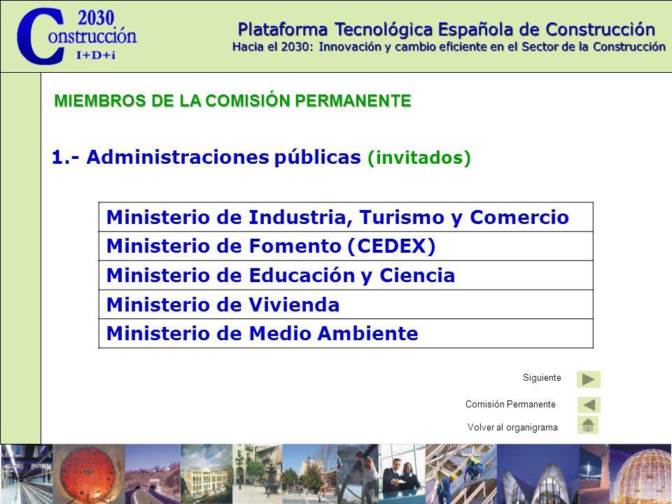 Plataforma Tecnológica Española de Construcción Hacia el 2030: Innovación y cambio eficiente en el Sector de la Construcción 1.- Administraciones públicas (invitados) Ministerio de Industria, Turismo y Comercio Ministerio de Fomento (CEDEX) Ministerio de Educación y Ciencia Ministerio de Vivienda Ministerio de Medio Ambiente MIEMBROS DE LA COMISIÓN PERMANENTE Siguiente Comisión Permanente Volver al organigrama