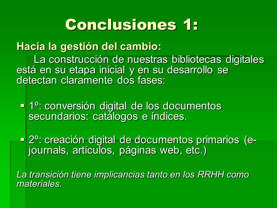 Conclusiones 1: Hacia la gestión del cambio: La construcción de nuestras bibliotecas digitales está en su etapa inicial y en su desarrollo se detectan claramente dos fases: 1º: conversión digital de los documentos secundarios: catálogos e índices.