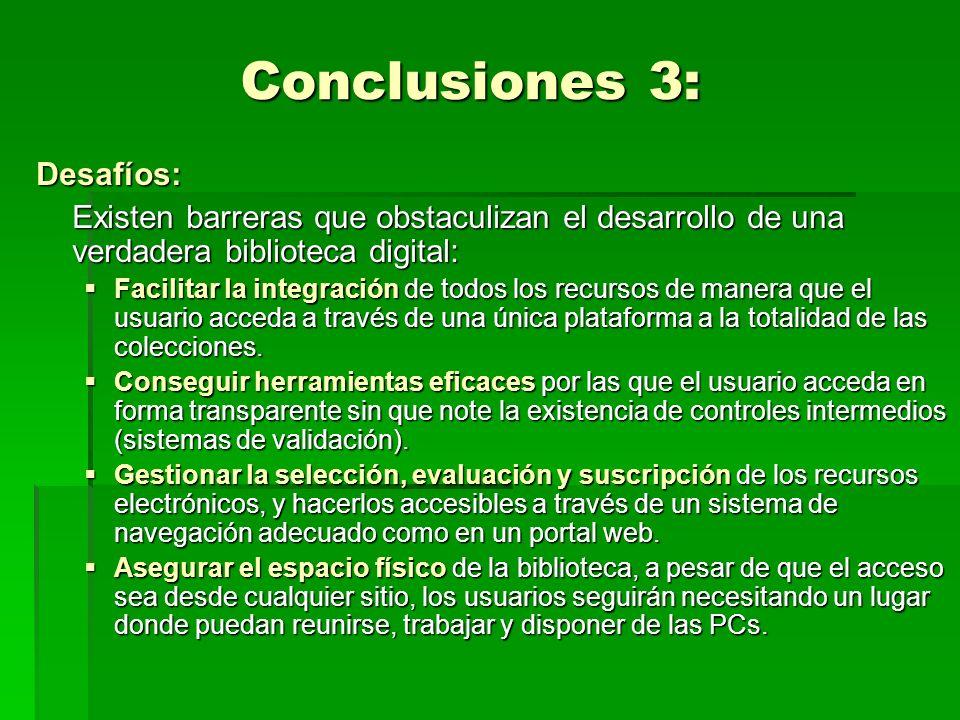 Conclusiones 3: Desafíos: Existen barreras que obstaculizan el desarrollo de una verdadera biblioteca digital: Facilitar la integración de todos los recursos de manera que el usuario acceda a través de una única plataforma a la totalidad de las colecciones.