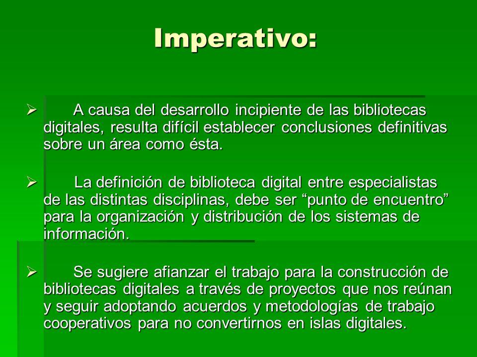 Imperativo: A causa del desarrollo incipiente de las bibliotecas digitales, resulta difícil establecer conclusiones definitivas sobre un área como ésta.