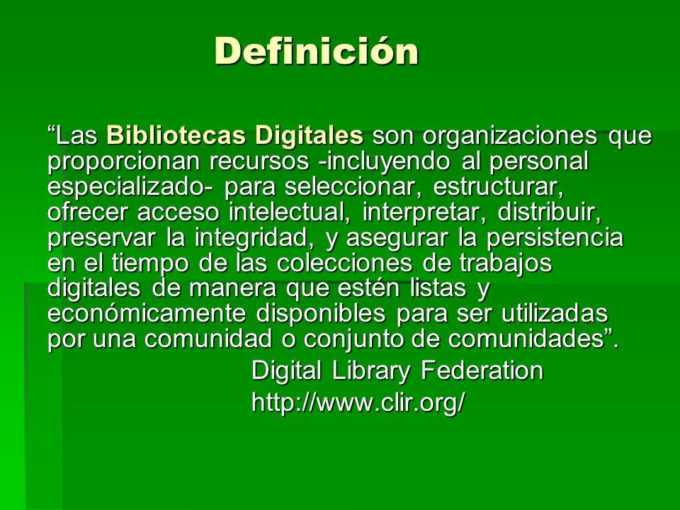 Definición Las Bibliotecas Digitales son organizaciones que proporcionan recursos -incluyendo al personal especializado- para seleccionar, estructurar, ofrecer acceso intelectual, interpretar, distribuir, preservar la integridad, y asegurar la persistencia en el tiempo de las colecciones de trabajos digitales de manera que estén listas y económicamente disponibles para ser utilizadas por una comunidad o conjunto de comunidades.