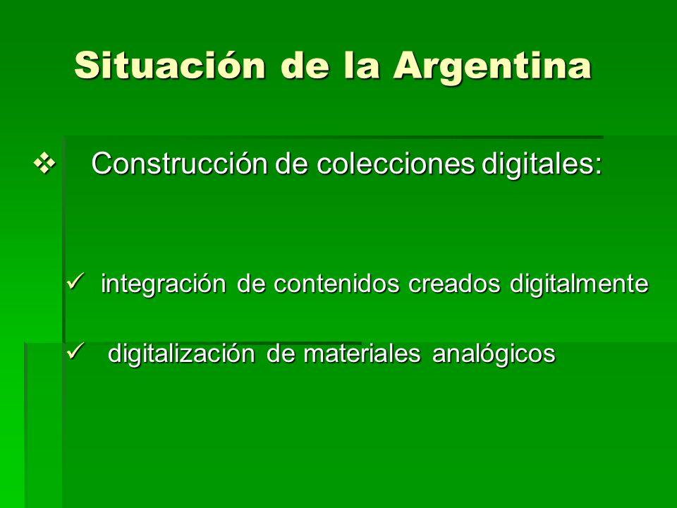 Situación de la Argentina Construcción de colecciones digitales: Construcción de colecciones digitales: integración de contenidos creados digitalmente integración de contenidos creados digitalmente digitalización de materiales analógicos digitalización de materiales analógicos