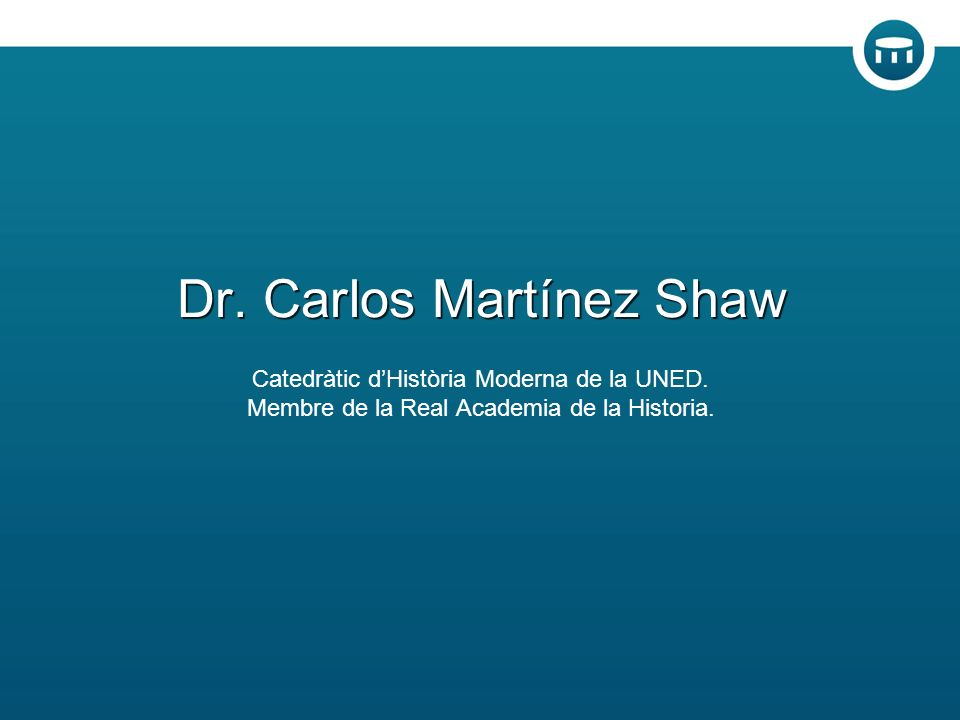 Dr. Carlos Martínez Shaw Catedràtic dHistòria Moderna de la UNED.