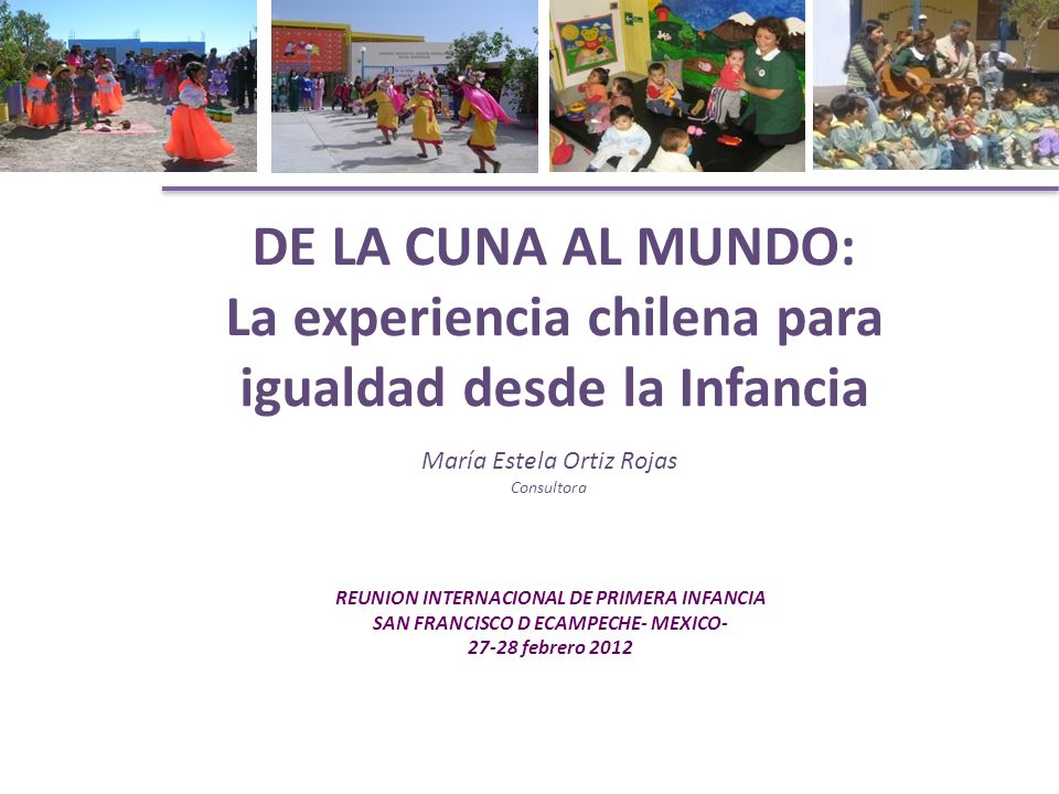 DE LA CUNA AL MUNDO: La experiencia chilena para igualdad desde la Infancia REUNION INTERNACIONAL DE PRIMERA INFANCIA SAN FRANCISCO D ECAMPECHE- MEXICO- 27-28 febrero 2012 María Estela Ortiz Rojas Consultora