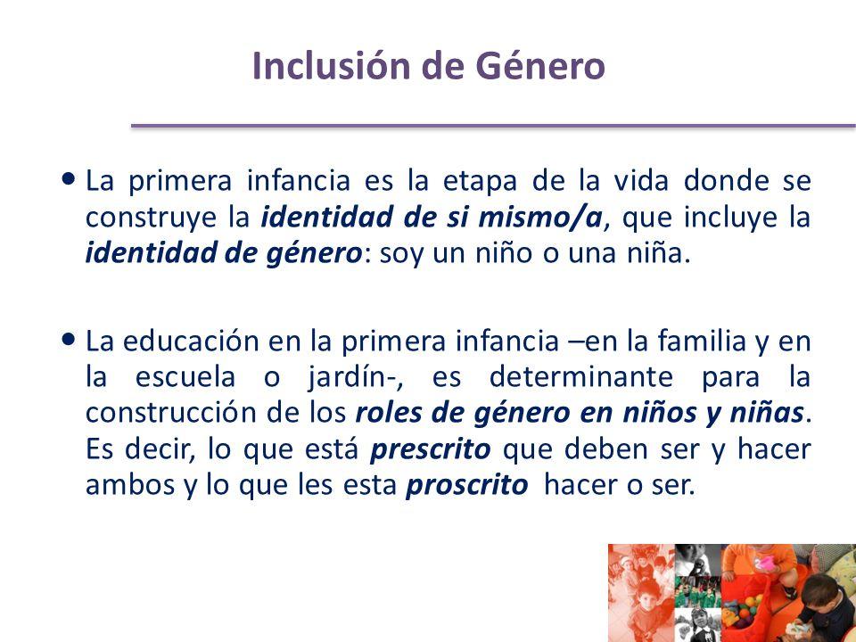 Inclusión de Género La primera infancia es la etapa de la vida donde se construye la identidad de si mismo/a, que incluye la identidad de género: soy un niño o una niña.