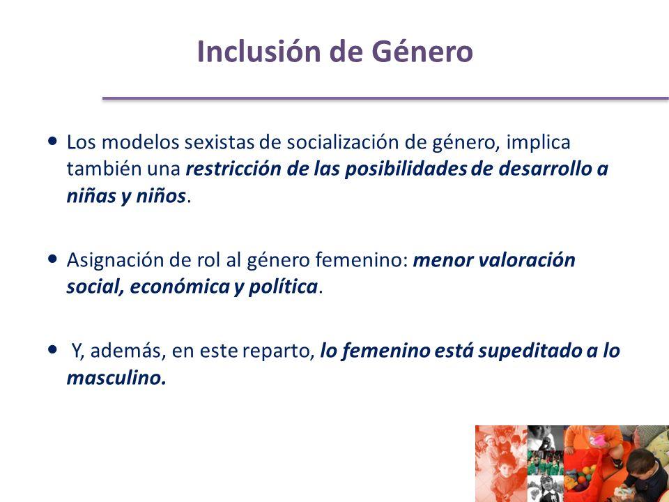 Inclusión de Género Los modelos sexistas de socialización de género, implica también una restricción de las posibilidades de desarrollo a niñas y niños.