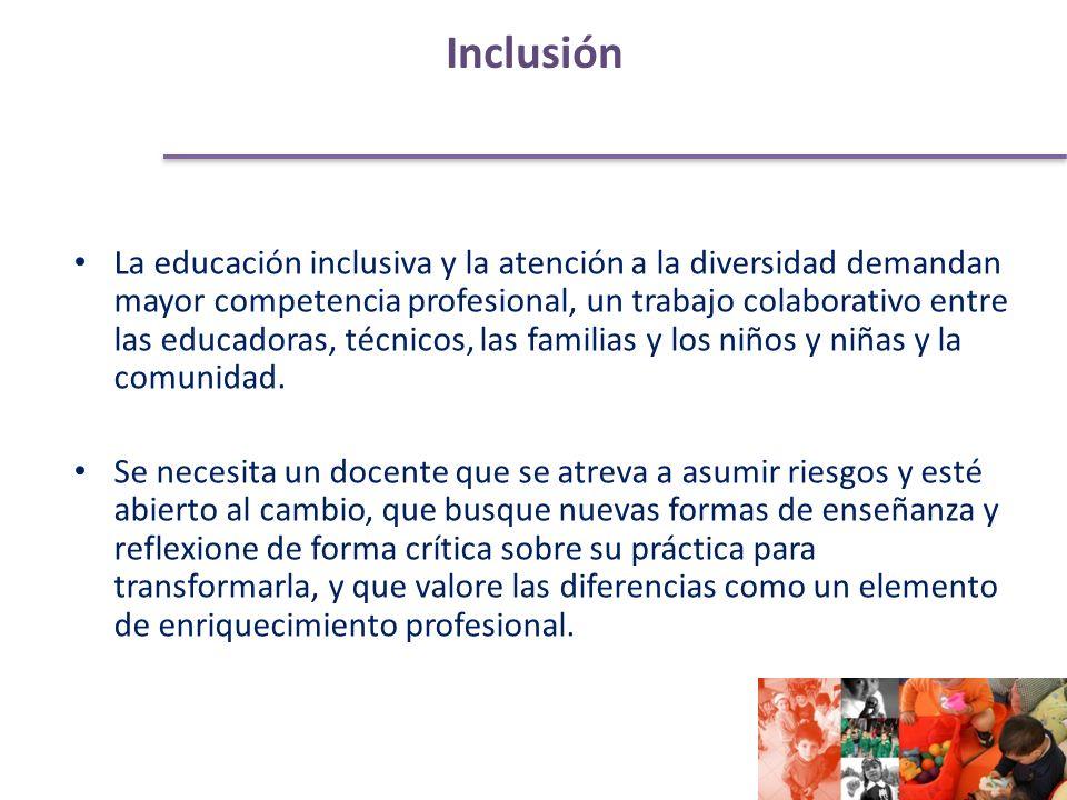 Inclusión La educación inclusiva y la atención a la diversidad demandan mayor competencia profesional, un trabajo colaborativo entre las educadoras, técnicos, las familias y los niños y niñas y la comunidad.
