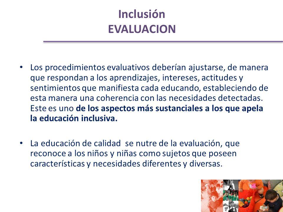 Inclusión EVALUACION Los procedimientos evaluativos deberían ajustarse, de manera que respondan a los aprendizajes, intereses, actitudes y sentimientos que manifiesta cada educando, estableciendo de esta manera una coherencia con las necesidades detectadas.
