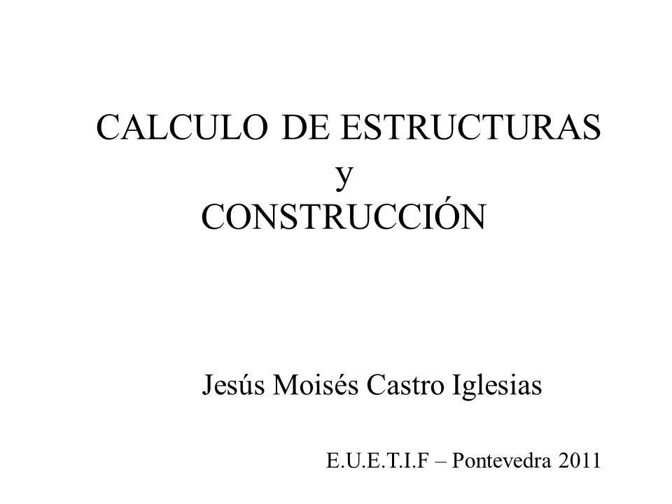 Jesús Moisés Castro Iglesias CALCULO DE ESTRUCTURAS y CONSTRUCCIÓN E.U.E.T.I.F – Pontevedra 2011