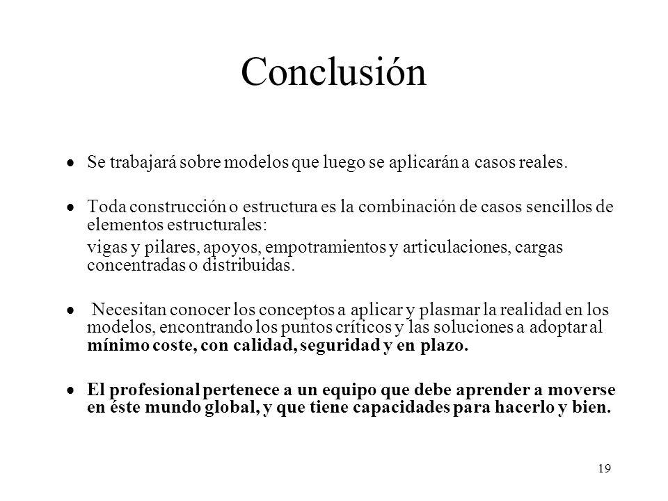 19 Conclusión Se trabajará sobre modelos que luego se aplicarán a casos reales. Toda construcción o estructura es la combinación de casos sencillos de