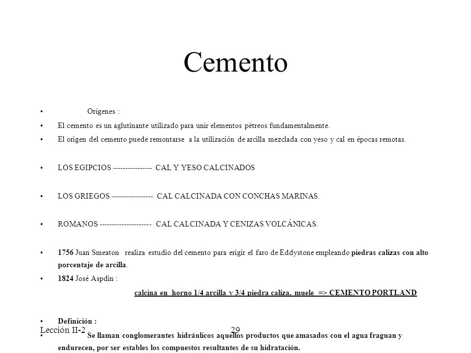 Lección II-229 Cemento Orígenes : El cemento es un aglutinante utilizado para unir elementos pétreos fundamentalmente. El origen del cemento puede rem