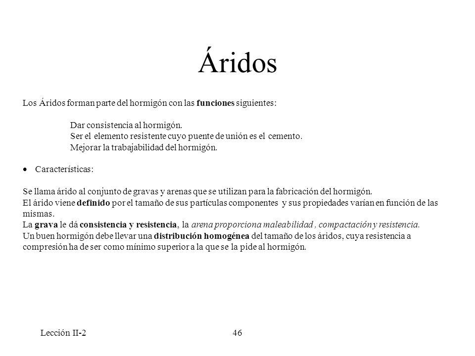 Lección II-246 Áridos Los Áridos forman parte del hormigón con las funciones siguientes: Dar consistencia al hormigón. Ser el elemento resistente cuyo